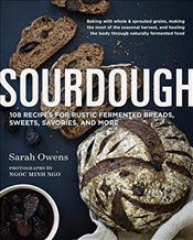 Sourdough : Recipes for Rustic Fermented Breads, Sweets, Savories, and More - Owens, Sarah