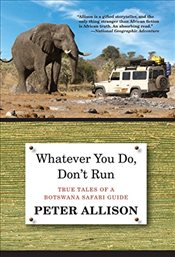 Whatever You Do, Dont Run : True Tales of a Botswana Safari Guide - Allison, Peter