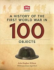 History Of The First World War In 100 Objects: In Association With The Imperial War Museum - Hughes-Wilson, John