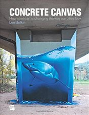 Concrete Canvas: How Street Art Is Changing the Way Our Cities Look - Bofkin, Dr Lee