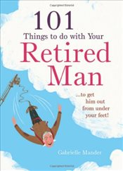 101 Things to Do With Your Retired Man: ... to Get Him Out From Under Your Feet! - Mander, Gabrielle