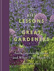 RHS Lessons from Great Gardeners: Forty Gardening Icons and What They Teach Us - Biggs, Matthew