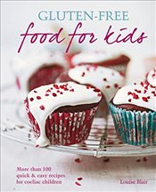 Gluten-free Food for Kids : More Than 100 Quick and Easy Recipes for Coeliac Children - Blair, Louise