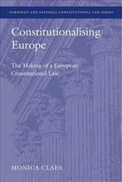 Constitutionalising Europe : The Making of a European Constitutional Law   - Claes, Monica