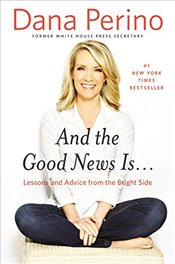And The Good News Is... : Lessons and Advice from the Bright Side - Perino, Dana