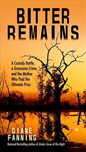 Bitter Remains: A Custody Battle, a Gruesome Crime, and the Mother Who Paid the Ultimate Price - Fanning, Diane