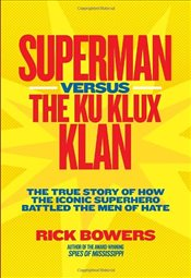 Superman Versus the Ku Klux Klan: The True Story of How the Iconic Superhero Battled the Men of Hate - Bowers, Richard