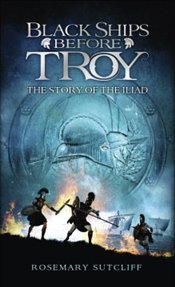 Black Ships Before Troy : The Story of the Iliad - Sutcliff, Rosemary