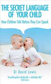 Secret Language of Your Child : How Children Talk Before They Can Speak - Lewis, David