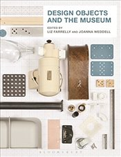 Design Objects and the Museum - Farrelly, Liz