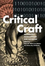 Critical Craft : Technology, Globalization and Capitalism - Wilkinson-Weber, Clare M.