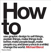 How to Use Graphic Design to Sell Things, Explain Things, Make Things Look Better, Make People Laugh - Bierut, Michael