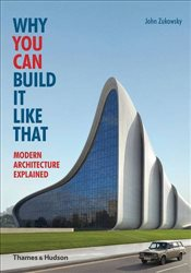 Why You Can Build it Like That : Modern Architecture Explained - Zukowsky, John