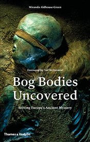 Bog Bodies Uncovered : Solving Europes Ancient Mystery - Aldhouse-Green, Miranda