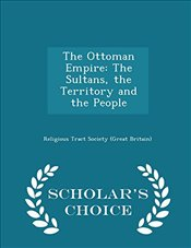 Ottoman Empire: The Sultans, the Territory and the People - Scholars Choice Edition -