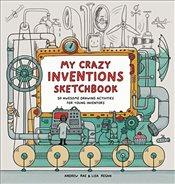 My Crazy Inventions Sketchbook : 50 Awesome Drawing Activities for Young Inventors - Rae, Andrew