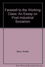 Farewell to the Working Class : An Essay on Post-Industrial Socialism - Gorz, Andre
