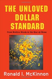Unloved Dollar Standard: From Bretton Woods to the Rise of China - McKinnon, Ronald I.