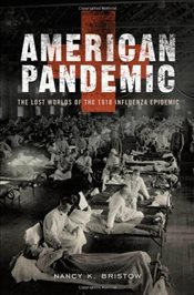 American Pandemic: The Lost Worlds of the 1918 Influenza Epidemic - Bristow, Nancy K.