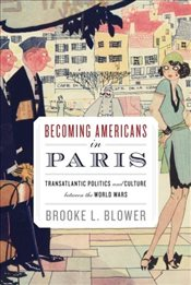 Becoming Americans in Paris: Transatlantic Politics and Culture between the World Wars - Blower, Brooke L.