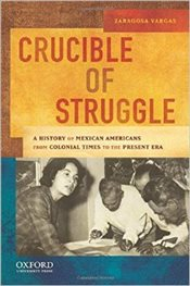 Crucible of Struggle : A History of Mexican Americans from the Colonial Period to the Present Era - Vargas, Zaragosa