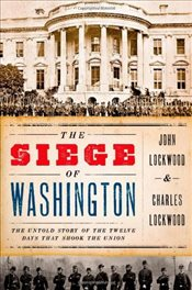 Siege of Washington: The Untold Story of the Twelve Days That Shook the Union - Lockwood, John