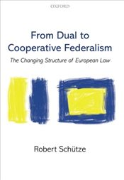 From Dual to Cooperative Federalism: The Changing Structure of European Law (Oxford Studies in Europ - Schütze, Robert