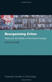 Reorganizing Crime: Mafia and Anti-Mafia in Post-Soviet Georgia (Clarendon Studies in Criminology) - Slade, Dr Gavin