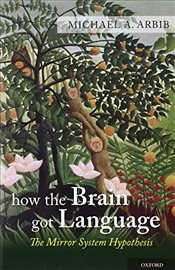 How the Brain Got Language: The Mirror System Hypothesis (Studies in the Evolution of Language) - Arbib, Michael A