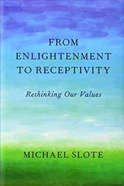 From Enlightenment to Receptivity: Rethinking Our Values - Slote, Michael