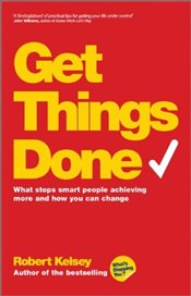 Get Things Done: What Stops Smart People Achieving More and How You Can Change - Kelsey, Robert