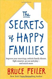 Secrets of Happy Families : Improve Your Mornings, Rethink Family Dinner, Fight Smarter, Go Out - Feiler, Bruce