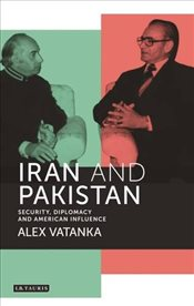 Iran and Pakistan : International Library of Iranian Studies - Vatanka, Alex