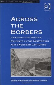 Across the Borders : Financing the Worlds Railways in the Nineteenth and Twentieth Centuries - Roth, Ralf