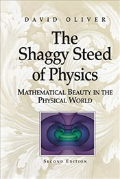 Shaggy Steed of Physics : Mathematical Beauty in the Physical World - Oliver, David