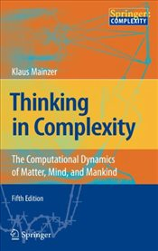 Thinking in Complexity : The Computational Dynamics of Matter, Mind, and Mankind - Mainzer, Klaus