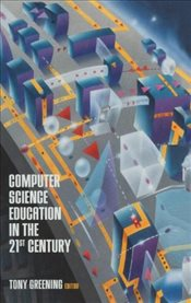 Computer Science Education in the 21st Century : Reflections on a Rapidly Changing Discipline - Greening, Tony