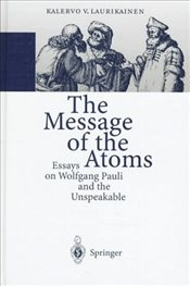Message of the Atoms : Essays on Wolfgang Pauli and the Unspeakable - Laurikainen, Kalervo V.