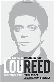 Waiting for the Man : The Life & Career of Lou Reed - Reed, Jeremy