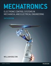 Mechatronics 6e : Electronic Control Systems in Mechanical and Electrical Engineering - Bolton, W.
