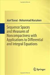 Sequence Spaces and Measures of Noncompactness with Applications to Differential and Integral Equati - Bana, Jozef
