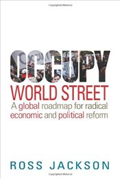Occupy World Street : A Global Roadmap for Radical Economic and Political Reform - Jackson, Ross