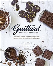 Guittard Chocolate Cookbook: Irresistible Family Recipes and Stories from San Franciscos Bean-To-Ba - Guittard, Amy