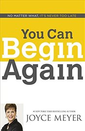 You Can Begin Again : No Matter What, Its Never Too Late - Meyer, Joyce