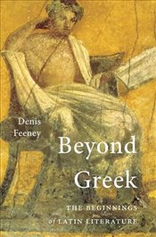 Beyond Greek : The Beginnings of Latin Literature - Feeney, Denis