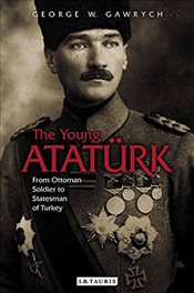 Young Ataturk : From Ottoman Soldier to Statesman of Turkey - Gawrych, George W.