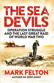 Sea Devils : Operation Struggle and the Last Great Raid of World War Two - Felton, Mark
