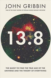 13.8 : The Quest to Find the True Age of the Universe and the Theory of Everything - Gribbin, John