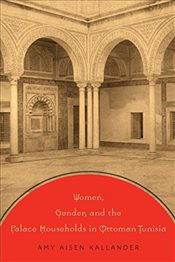 Women, Gender, and the Palace Households in Ottoman Tunisia - Kallander, Amy Aisen