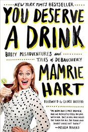 You Deserve a Drink : Boozy Misadventures and Tales of Debauchery - Hart, Mamrie